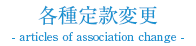 各種定款変更  - articles of association change -