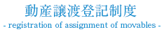 動産譲渡登記制度 - registration of assignment of movables -